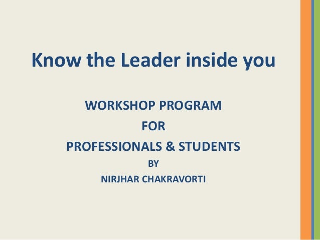 Know the Leader inside you WORKSHOP PROGRAM FOR PROFESSIONALS & STUDENTS BY NIRJHAR CHAKRAVORTI