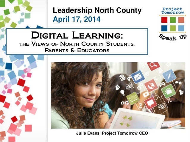 Leadership North County April 17, 2014 Digital Learning: the Views of North County Students, Parents & Educators Julie Eva...