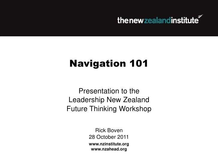 Navigation 101   Presentation to theLeadership New ZealandFuture Thinking Workshop        Rick Boven      28 October 2011 ...