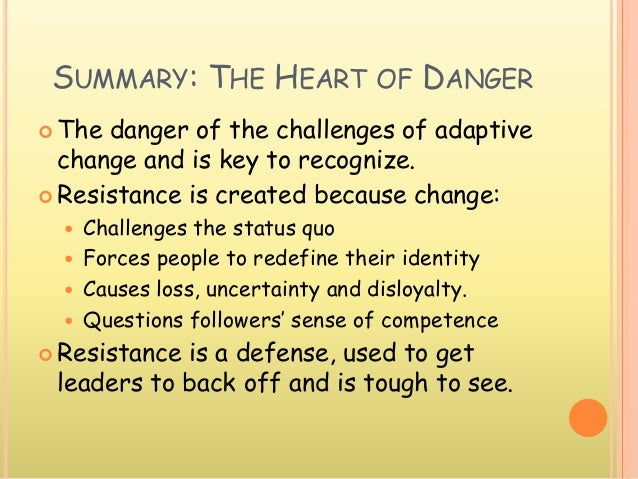 SUMMARY: THE HEART OF DANGER  The danger of the challenges of adaptive change and is key to recognize.  Resistance is cr...