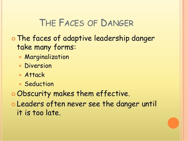 THE FACES OF DANGER  The faces of adaptive leadership danger take many forms:  Marginalization  Diversion  Attack  Se...
