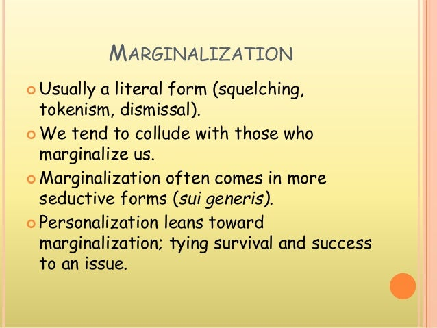 MARGINALIZATION  Usually a literal form (squelching, tokenism, dismissal).  We tend to collude with those who marginaliz...