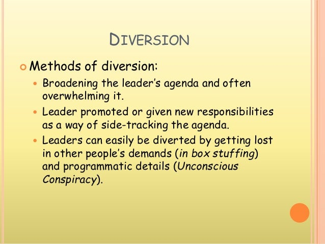 DIVERSION  Methods of diversion:  Broadening the leader's agenda and often overwhelming it.  Leader promoted or given n...
