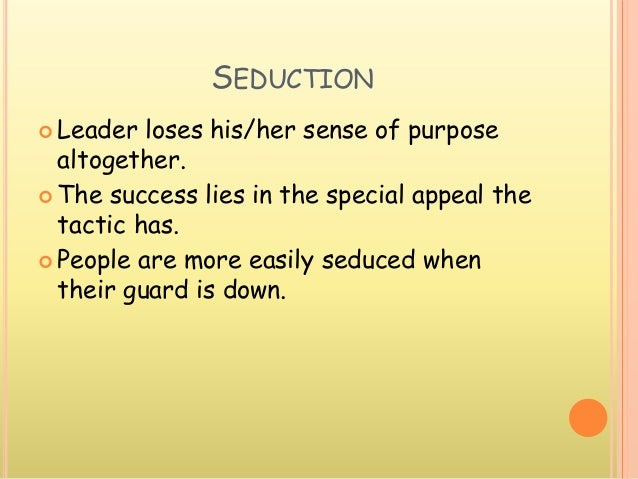 SEDUCTION  Leader loses his/her sense of purpose altogether.  The success lies in the special appeal the tactic has.  P...