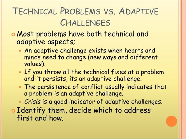 TECHNICAL PROBLEMS VS. ADAPTIVE CHALLENGES  Most problems have both technical and adaptive aspects;  An adaptive challen...