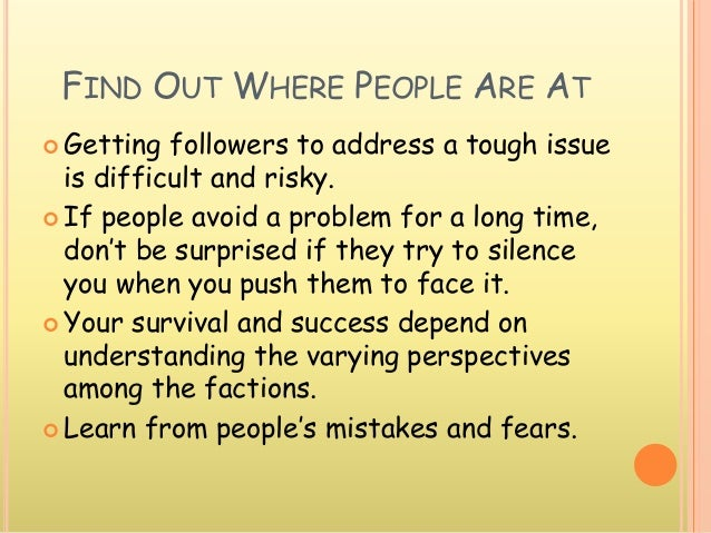 FIND OUT WHERE PEOPLE ARE AT  Getting followers to address a tough issue is difficult and risky.  If people avoid a prob...