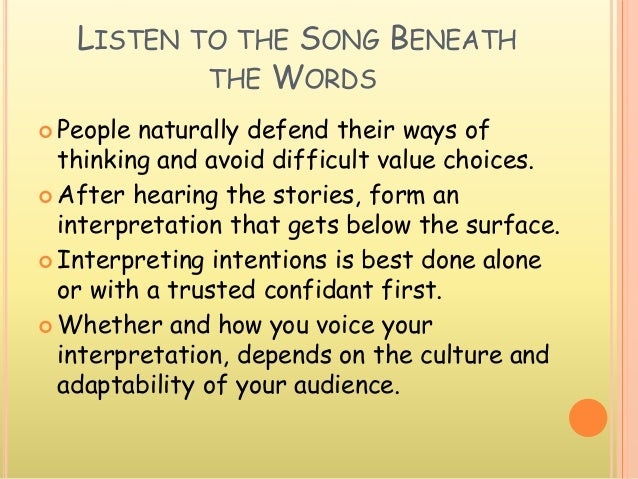 LISTEN TO THE SONG BENEATH THE WORDS  People naturally defend their ways of thinking and avoid difficult value choices. ...
