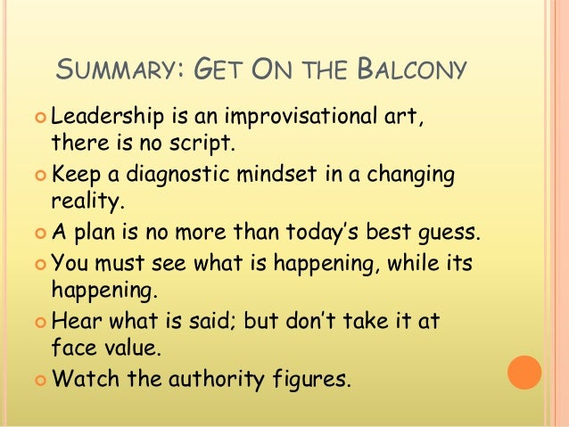 SUMMARY: GET ON THE BALCONY  Leadership is an improvisational art, there is no script.  Keep a diagnostic mindset in a c...