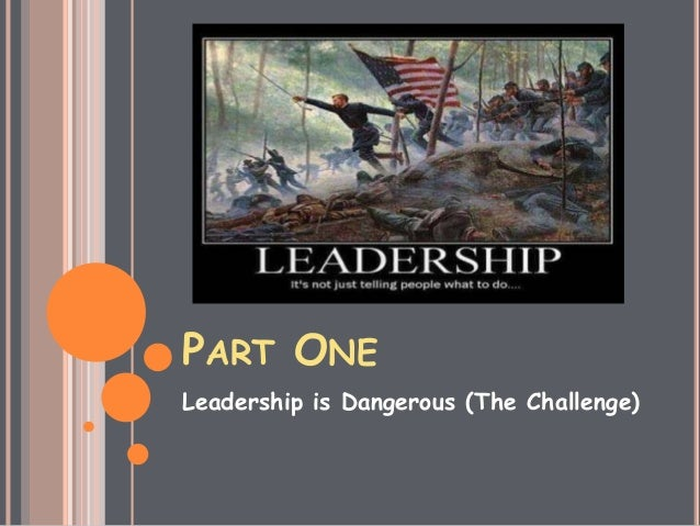 PART ONE Leadership is Dangerous (The Challenge)
