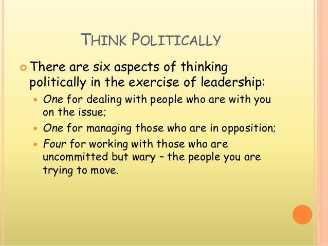 THINK POLITICALLY  There are six aspects of thinking politically in the exercise of leadership:  One for dealing with pe...
