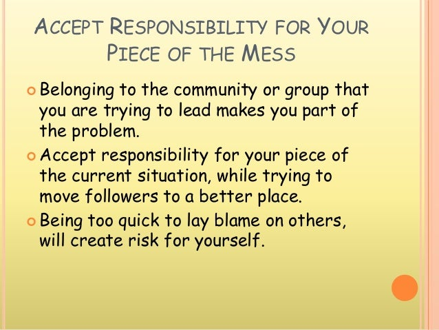 ACCEPT RESPONSIBILITY FOR YOUR PIECE OF THE MESS  Belonging to the community or group that you are trying to lead makes y...