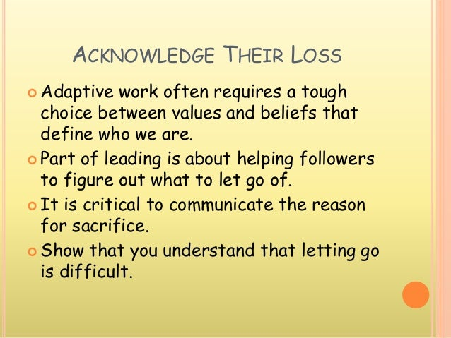 ACKNOWLEDGE THEIR LOSS  Adaptive work often requires a tough choice between values and beliefs that define who we are.  ...