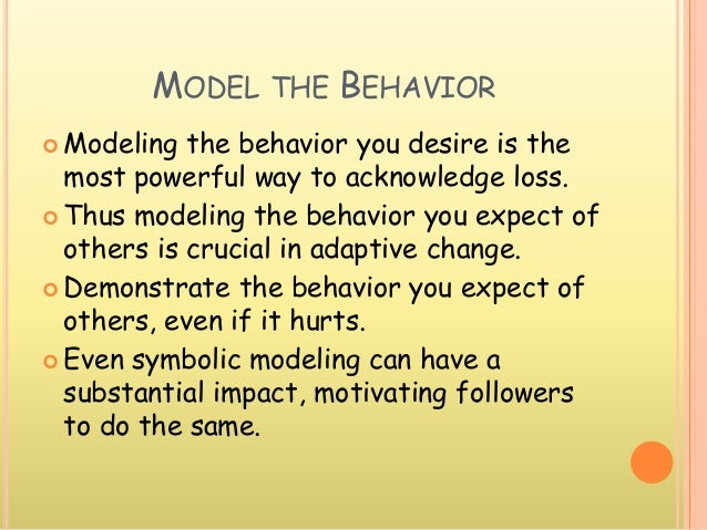 MODEL THE BEHAVIOR  Modeling the behavior you desire is the most powerful way to acknowledge loss.  Thus modeling the be...
