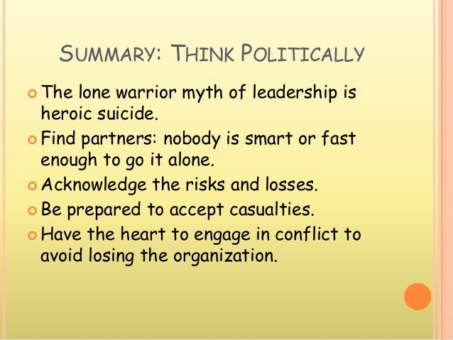 SUMMARY: THINK POLITICALLY  The lone warrior myth of leadership is heroic suicide.  Find partners: nobody is smart or fa...