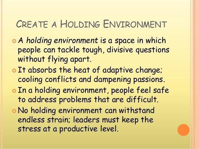 CREATE A HOLDING ENVIRONMENT  A holding environment is a space in which people can tackle tough, divisive questions witho...