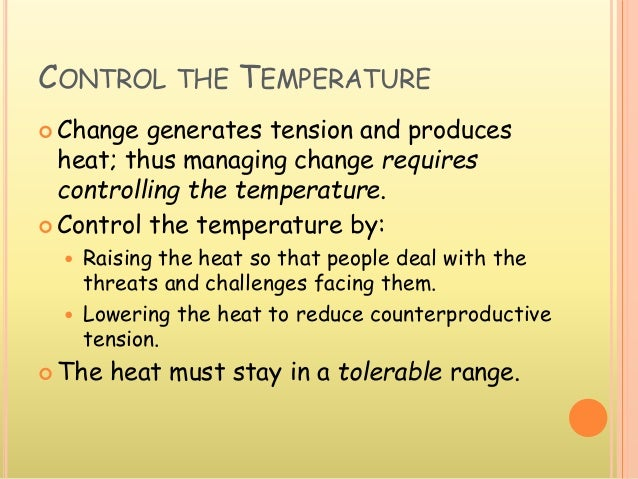 CONTROL THE TEMPERATURE  Change generates tension and produces heat; thus managing change requires controlling the temper...