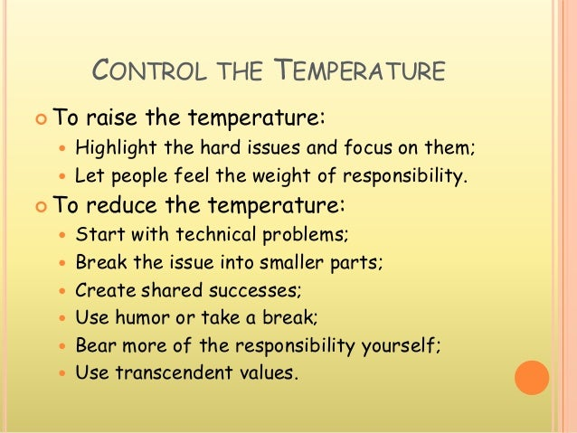 CONTROL THE TEMPERATURE  To raise the temperature:  Highlight the hard issues and focus on them;  Let people feel the w...