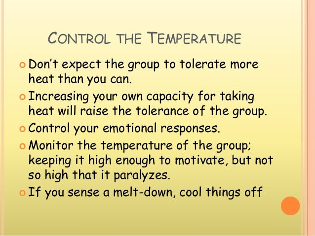 CONTROL THE TEMPERATURE  Don't expect the group to tolerate more heat than you can.  Increasing your own capacity for ta...