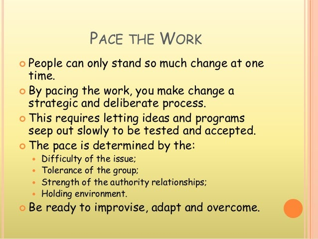 PACE THE WORK  People can only stand so much change at one time.  By pacing the work, you make change a strategic and de...