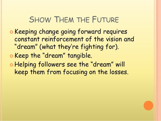 """SHOW THEM THE FUTURE  Keeping change going forward requires constant reinforcement of the vision and """"dream"""" (what they'r..."""
