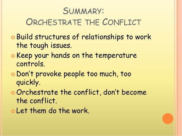 SUMMARY: ORCHESTRATE THE CONFLICT  Build structures of relationships to work the tough issues.  Keep your hands on the t...