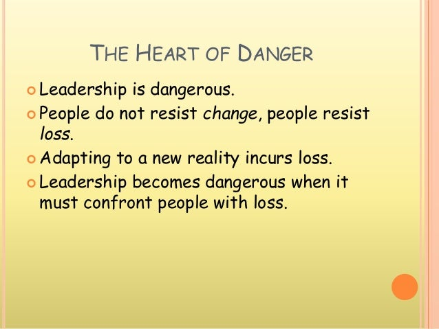 THE HEART OF DANGER  Leadership is dangerous.  People do not resist change, people resist loss.  Adapting to a new real...