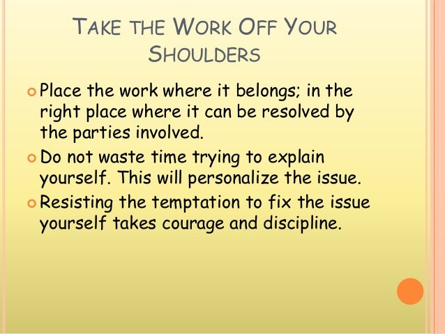 TAKE THE WORK OFF YOUR SHOULDERS  Place the work where it belongs; in the right place where it can be resolved by the par...
