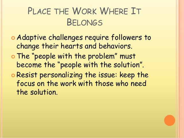 """PLACE THE WORK WHERE IT BELONGS  Adaptive challenges require followers to change their hearts and behaviors.  The """"peopl..."""
