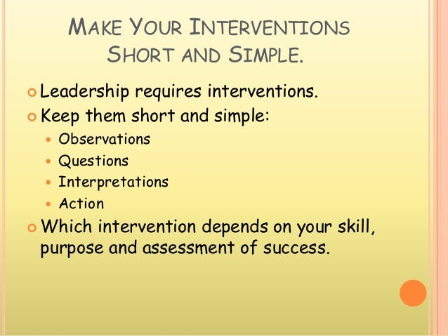 MAKE YOUR INTERVENTIONS SHORT AND SIMPLE.  Leadership requires interventions.  Keep them short and simple:  Observation...