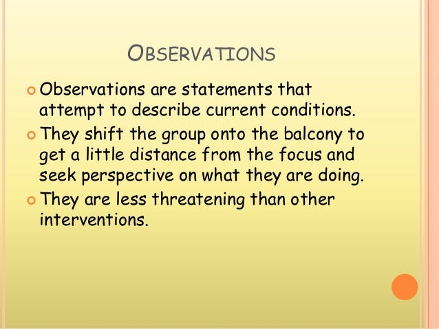 OBSERVATIONS  Observations are statements that attempt to describe current conditions.  They shift the group onto the ba...