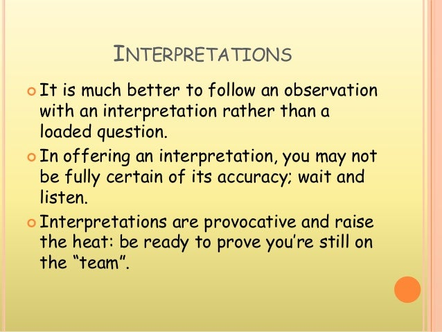 INTERPRETATIONS  It is much better to follow an observation with an interpretation rather than a loaded question.  In of...
