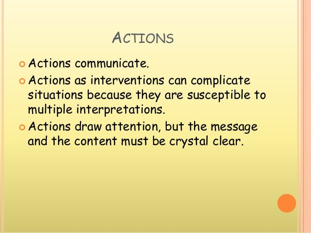 ACTIONS  Actions communicate.  Actions as interventions can complicate situations because they are susceptible to multip...