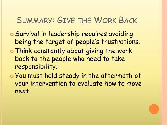 SUMMARY: GIVE THE WORK BACK  Survival in leadership requires avoiding being the target of people's frustrations.  Think ...