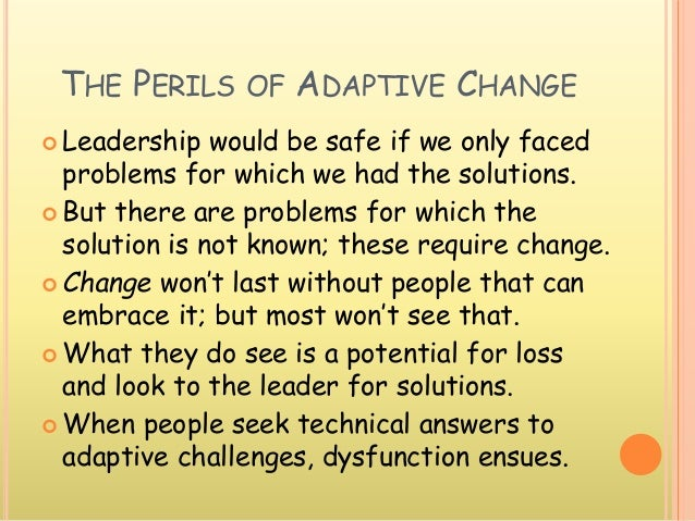 THE PERILS OF ADAPTIVE CHANGE  Leadership would be safe if we only faced problems for which we had the solutions.  But t...