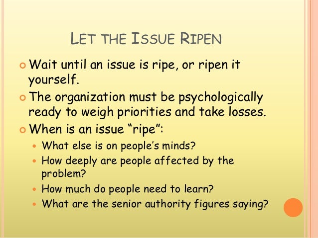 LET THE ISSUE RIPEN  Wait until an issue is ripe, or ripen it yourself.  The organization must be psychologically ready ...