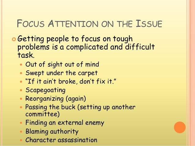 FOCUS ATTENTION ON THE ISSUE  Getting people to focus on tough problems is a complicated and difficult task.  Out of sig...
