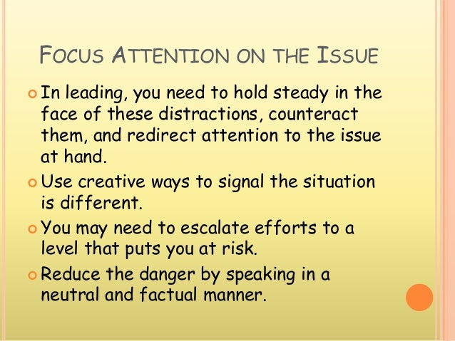 FOCUS ATTENTION ON THE ISSUE  In leading, you need to hold steady in the face of these distractions, counteract them, and...