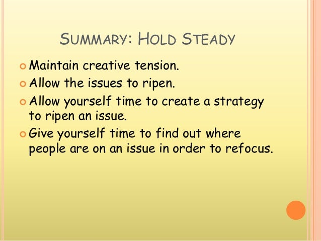 SUMMARY: HOLD STEADY  Maintain creative tension.  Allow the issues to ripen.  Allow yourself time to create a strategy ...