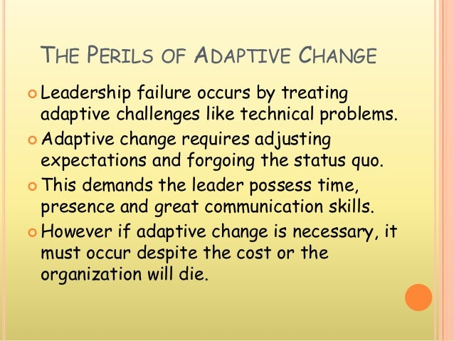 THE PERILS OF ADAPTIVE CHANGE  Leadership failure occurs by treating adaptive challenges like technical problems.  Adapt...