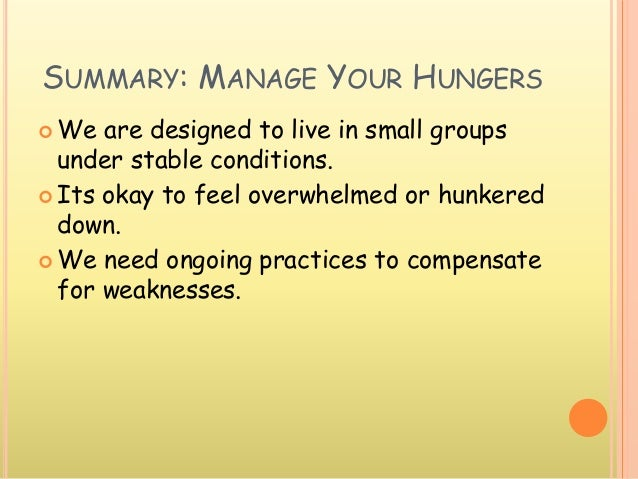 SUMMARY: MANAGE YOUR HUNGERS  We are designed to live in small groups under stable conditions.  Its okay to feel overwhe...