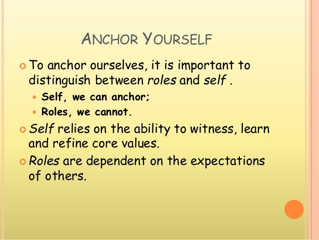 ANCHOR YOURSELF  To anchor ourselves, it is important to distinguish between roles and self .  Self, we can anchor;  Ro...