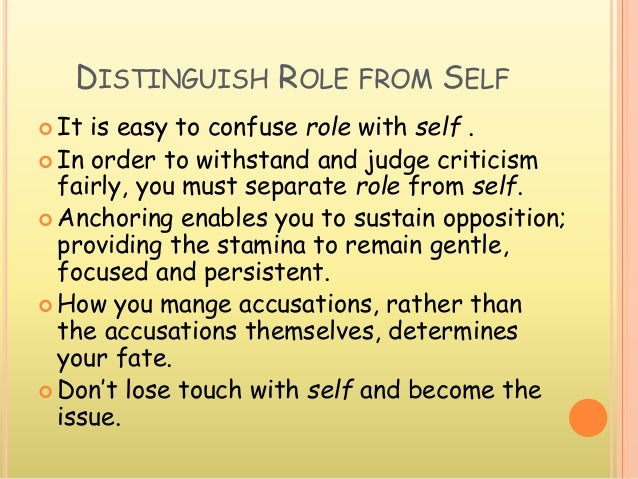 DISTINGUISH ROLE FROM SELF  It is easy to confuse role with self .  In order to withstand and judge criticism fairly, yo...