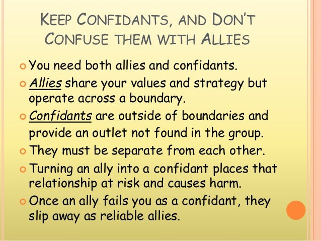 KEEP CONFIDANTS, AND DON'T CONFUSE THEM WITH ALLIES  You need both allies and confidants.  Allies share your values and ...