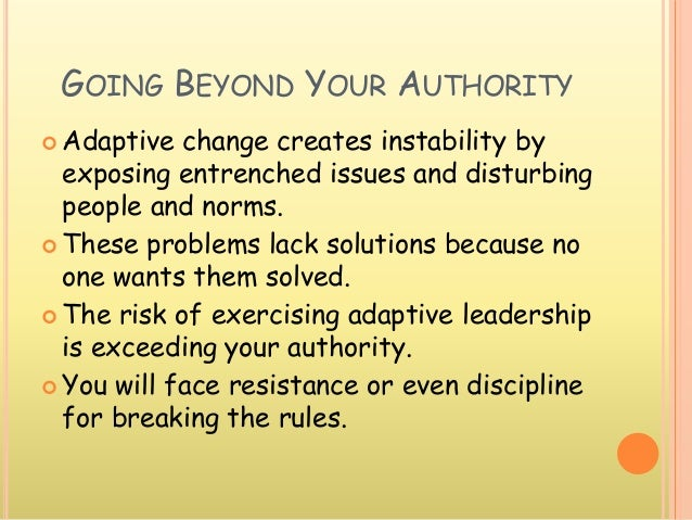 GOING BEYOND YOUR AUTHORITY  Adaptive change creates instability by exposing entrenched issues and disturbing people and ...