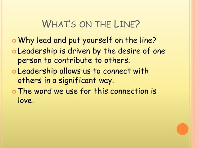 WHAT'S ON THE LINE?  Why lead and put yourself on the line?  Leadership is driven by the desire of one person to contrib...