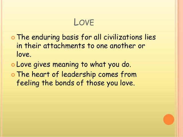 LOVE  The enduring basis for all civilizations lies in their attachments to one another or love.  Love gives meaning to ...