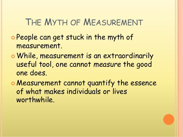 THE MYTH OF MEASUREMENT  People can get stuck in the myth of measurement.  While, measurement is an extraordinarily usef...