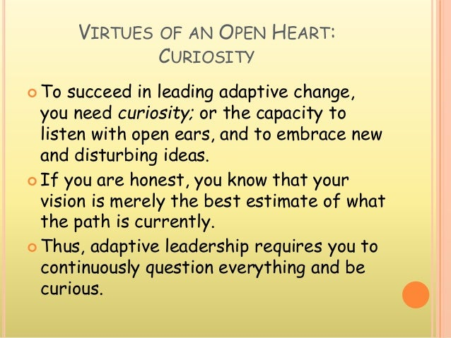VIRTUES OF AN OPEN HEART: CURIOSITY  To succeed in leading adaptive change, you need curiosity; or the capacity to listen...