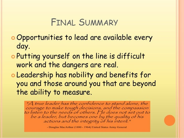 FINAL SUMMARY  Opportunities to lead are available every day.  Putting yourself on the line is difficult work and the da...