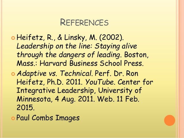 REFERENCES  Heifetz, R., & Linsky, M. (2002). Leadership on the line: Staying alive through the dangers of leading. Bosto...